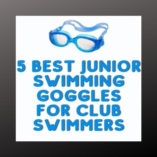5 Best Junior Swimming Goggles for Club Swimmers 2021